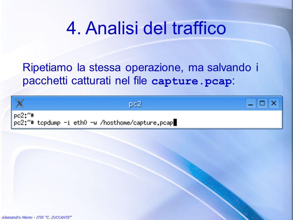 4. Analisi del traffico Ripetiamo la stessa operazione, ma salvando i pacchetti catturati nel file capture.pcap :