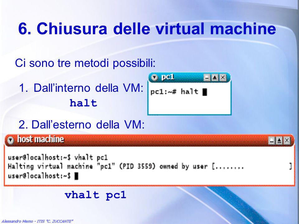 6. Chiusura delle virtual machine Ci sono tre metodi possibili: 1.Dallinterno della VM: halt 2. Dallesterno della VM: vhalt pc1