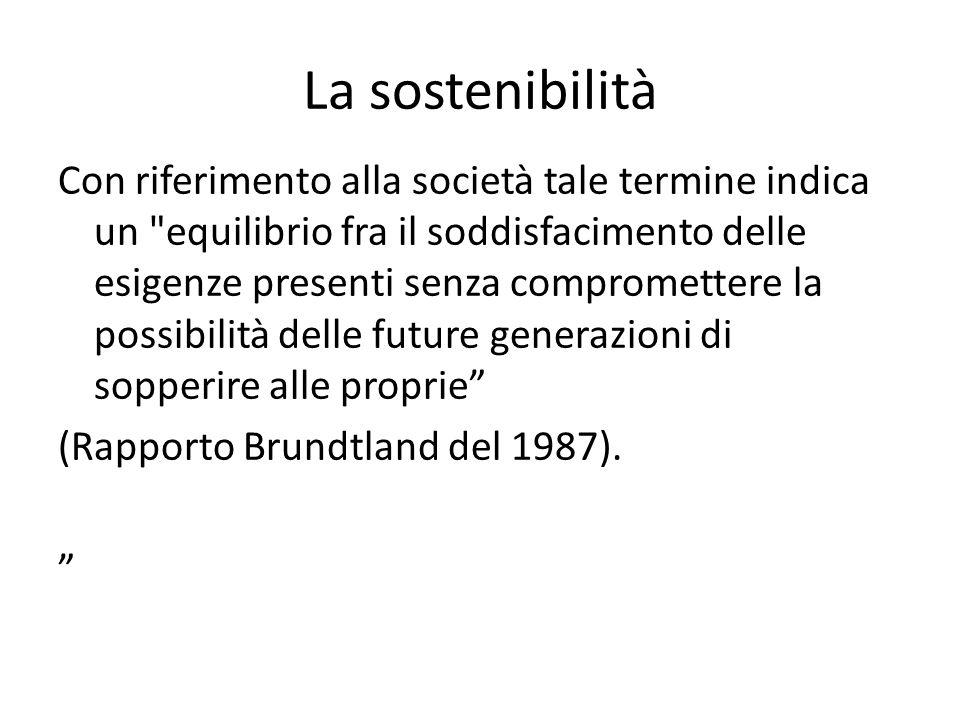 La sostenibilità Con riferimento alla società tale termine indica un equilibrio fra il soddisfacimento delle esigenze presenti senza compromettere la possibilità delle future generazioni di sopperire alle proprie (Rapporto Brundtland del 1987).