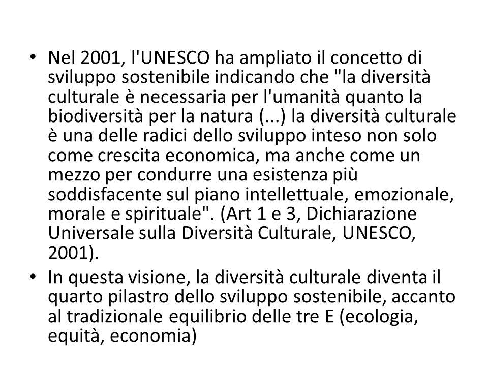 Nel 2001, l UNESCO ha ampliato il concetto di sviluppo sostenibile indicando che la diversità culturale è necessaria per l umanità quanto la biodiversità per la natura (...) la diversità culturale è una delle radici dello sviluppo inteso non solo come crescita economica, ma anche come un mezzo per condurre una esistenza più soddisfacente sul piano intellettuale, emozionale, morale e spirituale .