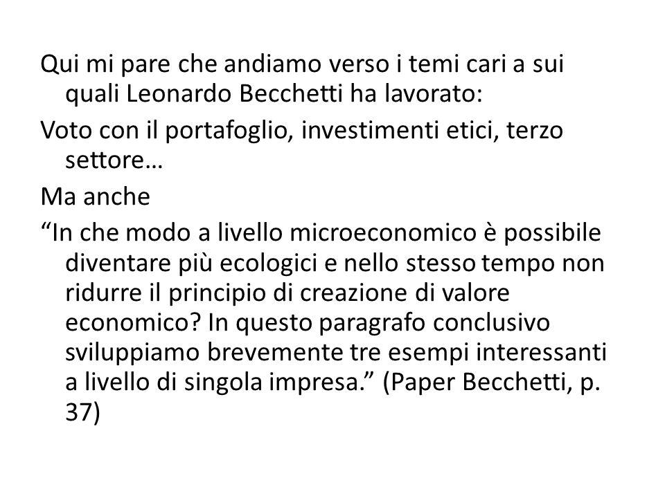 Qui mi pare che andiamo verso i temi cari a sui quali Leonardo Becchetti ha lavorato: Voto con il portafoglio, investimenti etici, terzo settore… Ma anche In che modo a livello microeconomico è possibile diventare più ecologici e nello stesso tempo non ridurre il principio di creazione di valore economico.