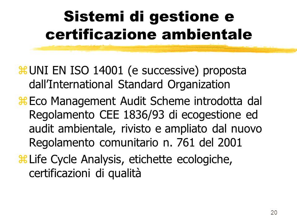 20 Sistemi di gestione e certificazione ambientale zUNI EN ISO 14001 (e successive) proposta dallInternational Standard Organization zEco Management Audit Scheme introdotta dal Regolamento CEE 1836/93 di ecogestione ed audit ambientale, rivisto e ampliato dal nuovo Regolamento comunitario n.