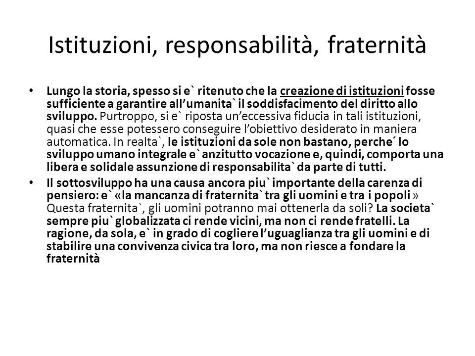 Istituzioni, responsabilità, fraternità Lungo la storia, spesso si e` ritenuto che la creazione di istituzioni fosse sufficiente a garantire allumanita` il soddisfacimento del diritto allo sviluppo.