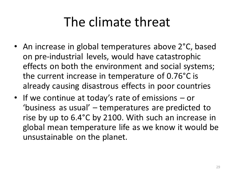 29 The climate threat An increase in global temperatures above 2°C, based on pre-industrial levels, would have catastrophic effects on both the enviro
