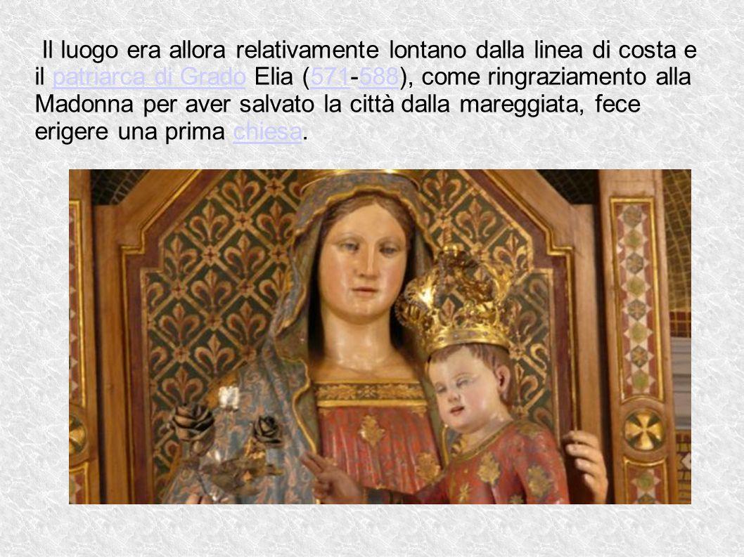 Il luogo era allora relativamente lontano dalla linea di costa e il patriarca di Grado Elia (571-588), come ringraziamento alla Madonna per aver salva