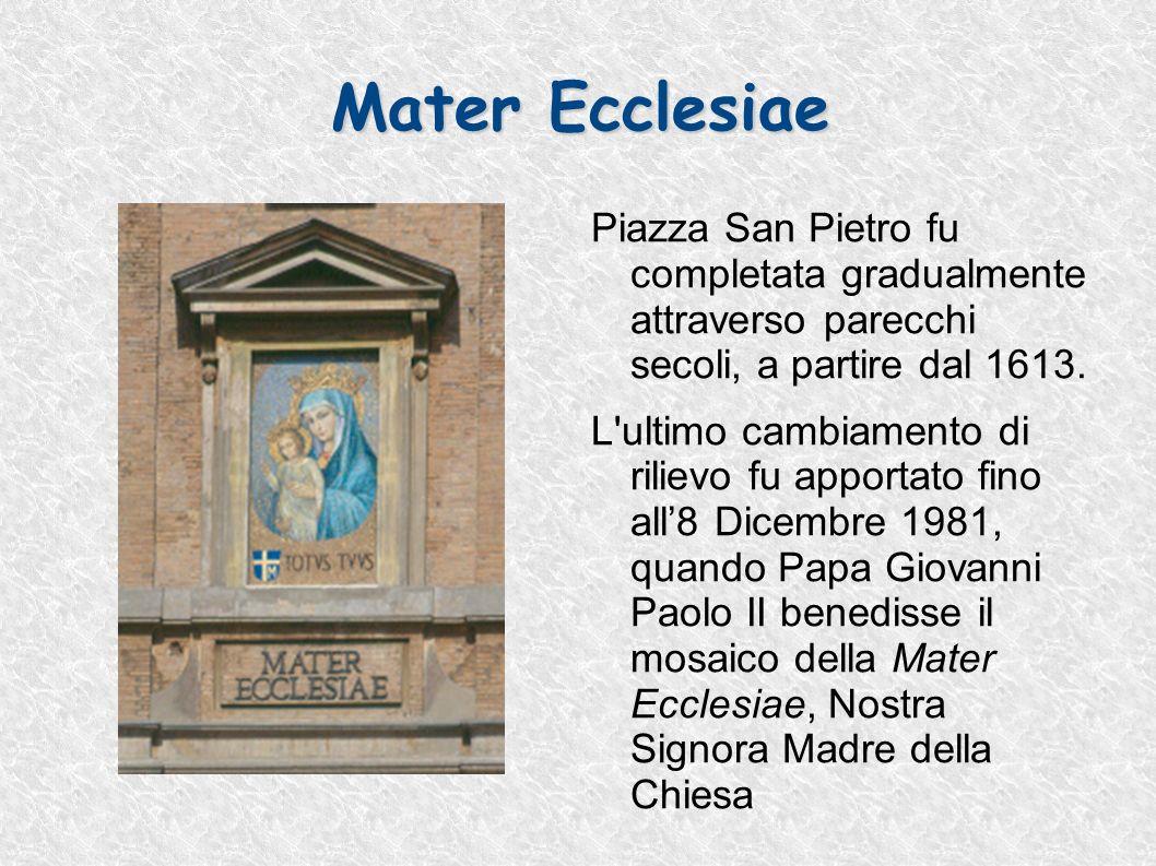 Mater Ecclesiae Piazza San Pietro fu completata gradualmente attraverso parecchi secoli, a partire dal 1613. L'ultimo cambiamento di rilievo fu apport