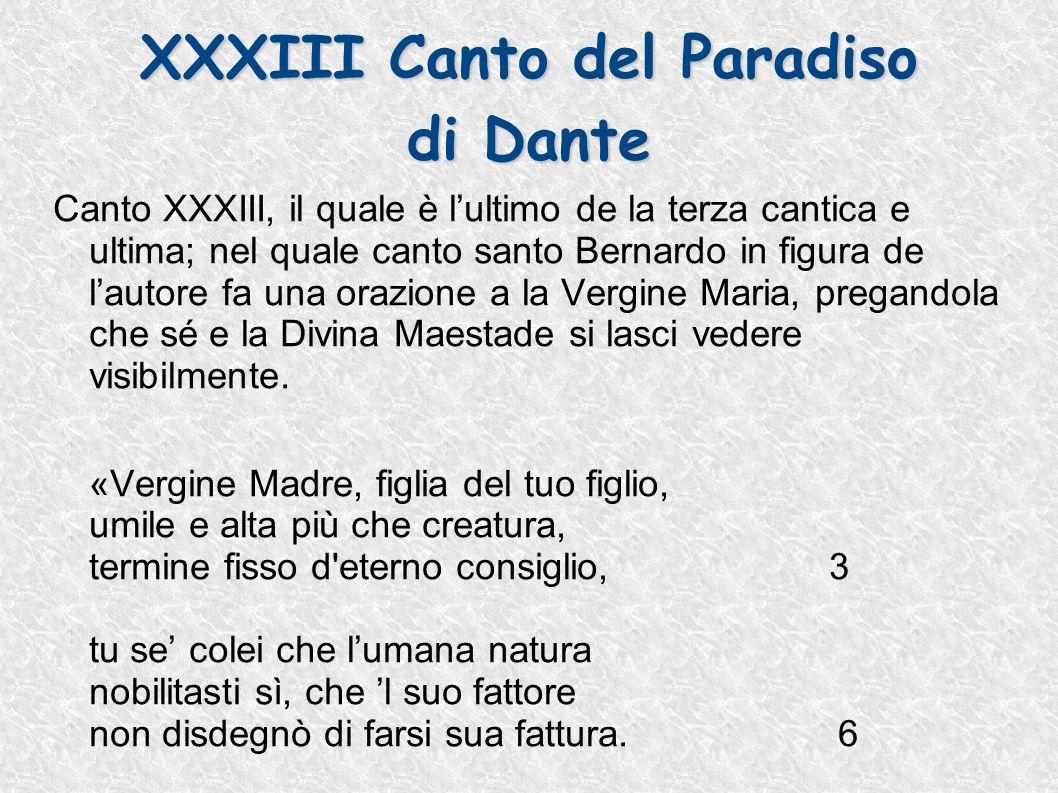 XXXIII Canto del Paradiso di Dante Canto XXXIII, il quale è lultimo de la terza cantica e ultima; nel quale canto santo Bernardo in figura de lautore