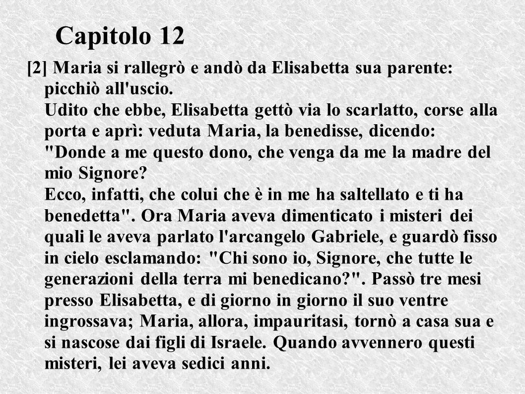 Capitolo 12 [2] Maria si rallegrò e andò da Elisabetta sua parente: picchiò all'uscio. Udito che ebbe, Elisabetta gettò via lo scarlatto, corse alla p