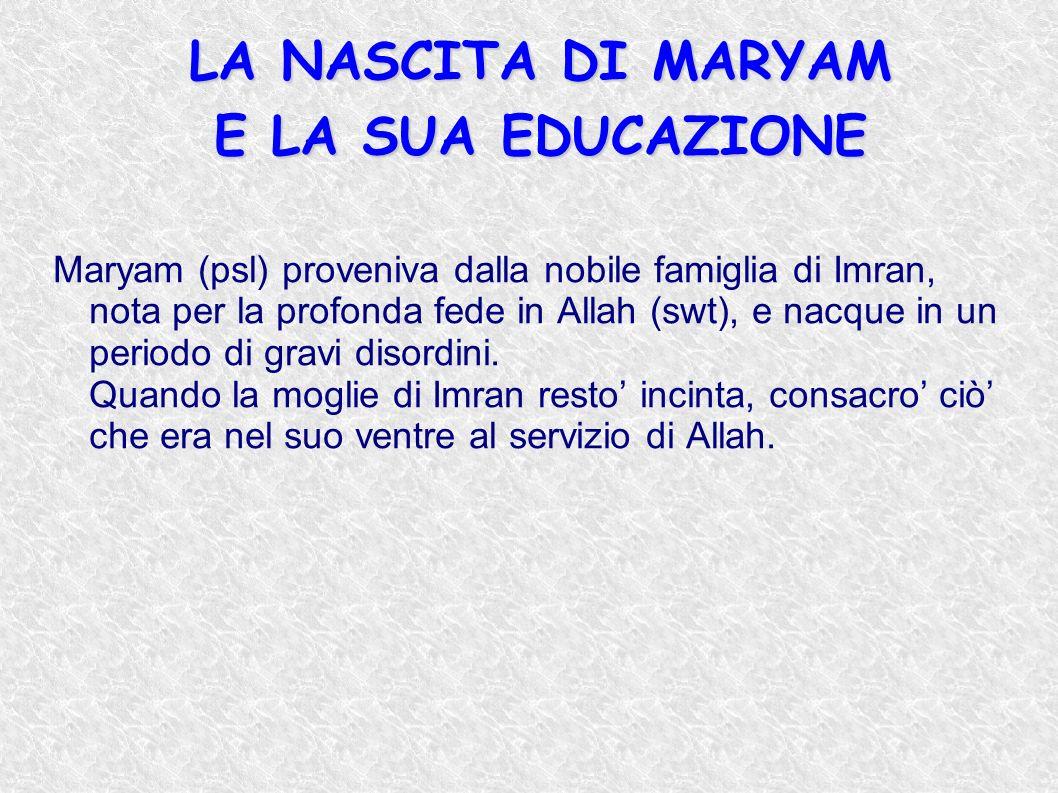 LA NASCITA DI MARYAM E LA SUA EDUCAZIONE LA NASCITA DI MARYAM E LA SUA EDUCAZIONE Maryam (psl) proveniva dalla nobile famiglia di Imran, nota per la p