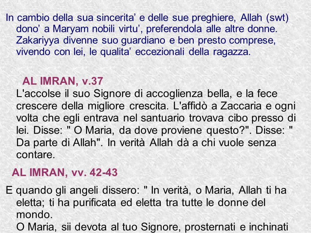In cambio della sua sincerita e delle sue preghiere, Allah (swt) dono a Maryam nobili virtu, preferendola alle altre donne. Zakariyya divenne suo guar