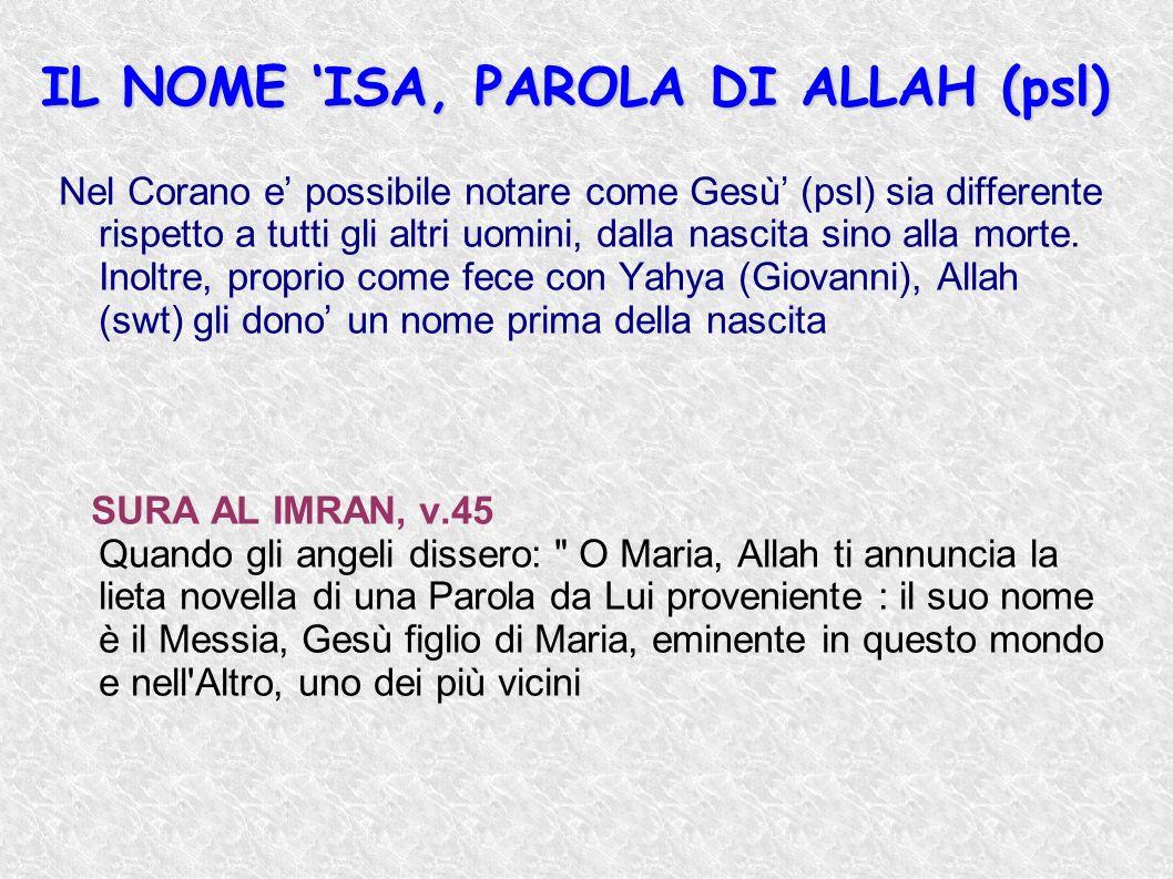 IL NOME ISA, PAROLA DI ALLAH (psl) Nel Corano e possibile notare come Gesù (psl) sia differente rispetto a tutti gli altri uomini, dalla nascita sino
