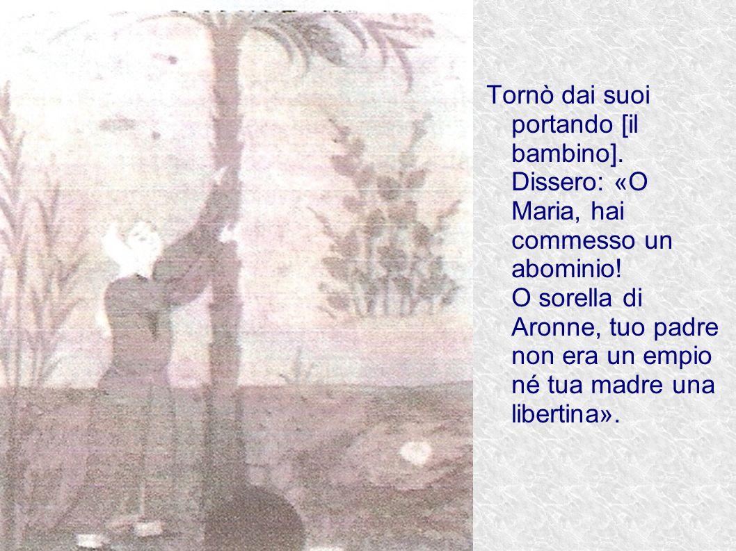 Tornò dai suoi portando [il bambino]. Dissero: «O Maria, hai commesso un abominio! O sorella di Aronne, tuo padre non era un empio né tua madre una li