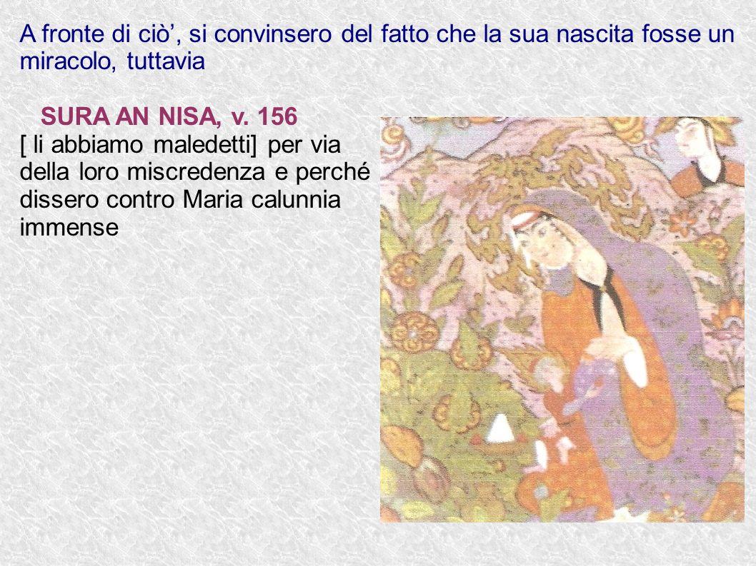 A fronte di ciò, si convinsero del fatto che la sua nascita fosse un miracolo, tuttavia SURA AN NISA, v. 156 [ li abbiamo maledetti] per via della lor