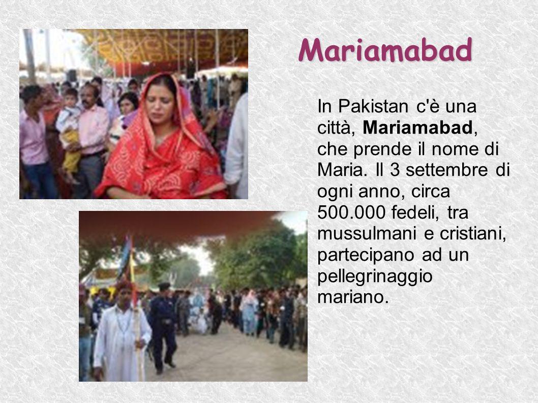Mariamabad In Pakistan c'è una città, Mariamabad, che prende il nome di Maria. Il 3 settembre di ogni anno, circa 500.000 fedeli, tra mussulmani e cri