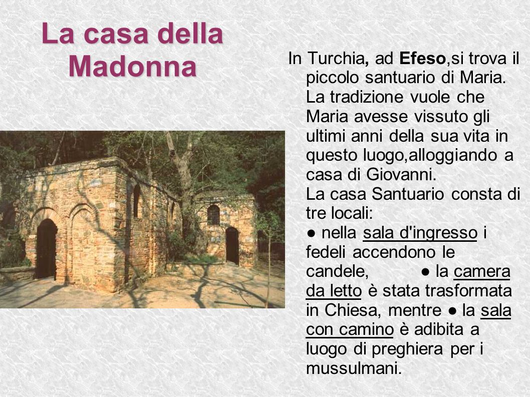 La casa della Madonna In Turchia, ad Efeso,si trova il piccolo santuario di Maria. La tradizione vuole che Maria avesse vissuto gli ultimi anni della