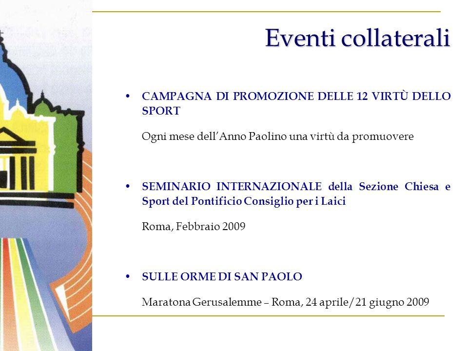 Eventi collaterali CAMPAGNA DI PROMOZIONE DELLE 12 VIRTÙ DELLO SPORT Ogni mese dellAnno Paolino una virtù da promuovere SEMINARIO INTERNAZIONALE della Sezione Chiesa e Sport del Pontificio Consiglio per i Laici Roma, Febbraio 2009 SULLE ORME DI SAN PAOLO Maratona Gerusalemme – Roma, 24 aprile/21 giugno 2009