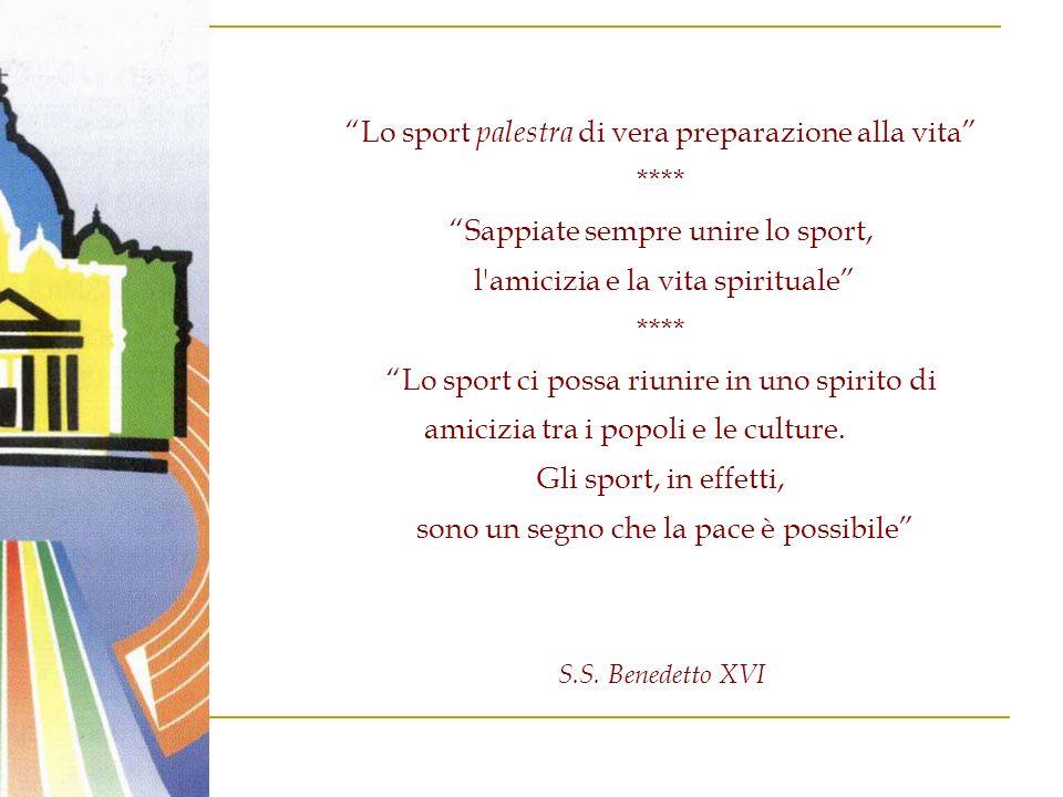 Lo sport palestra di vera preparazione alla vita **** Sappiate sempre unire lo sport, l amicizia e la vita spirituale **** Lo sport ci possa riunire in uno spirito di amicizia tra i popoli e le culture.