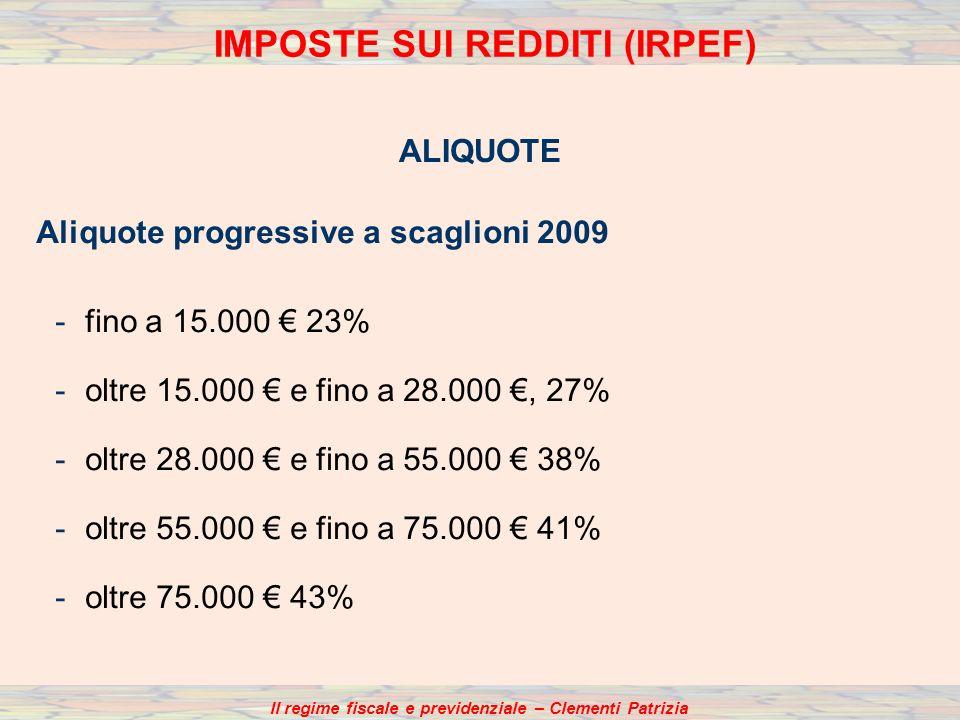 Il regime fiscale e previdenziale – Clementi Patrizia IMPOSTE SUI REDDITI (IRPEF) ALIQUOTE Aliquote progressive a scaglioni 2009 -fino a 15.000 23% -oltre 15.000 e fino a 28.000, 27% -oltre 28.000 e fino a 55.000 38% -oltre 55.000 e fino a 75.000 41% -oltre 75.000 43%