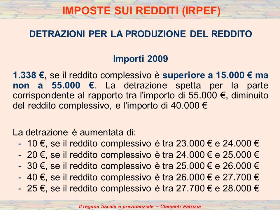 Il regime fiscale e previdenziale – Clementi Patrizia DETRAZIONI PER LA PRODUZIONE DEL REDDITO Importi 2009 1.338, se il reddito complessivo è superiore a 15.000 ma non a 55.000.