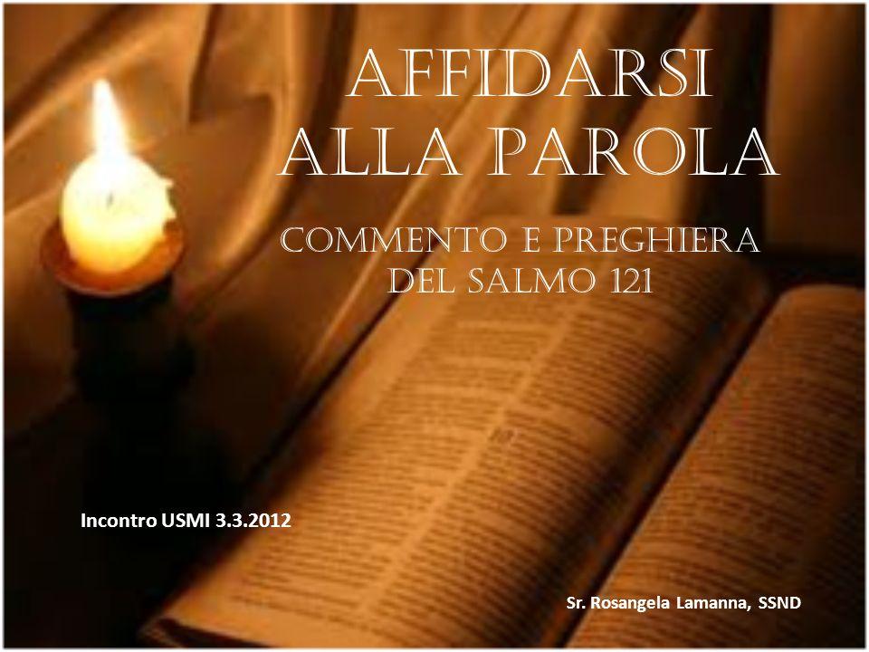 Affidarsi alla Parola Commento e preghiera del Salmo 121 Incontro USMI 3.3.2012 Sr. Rosangela Lamanna, SSND