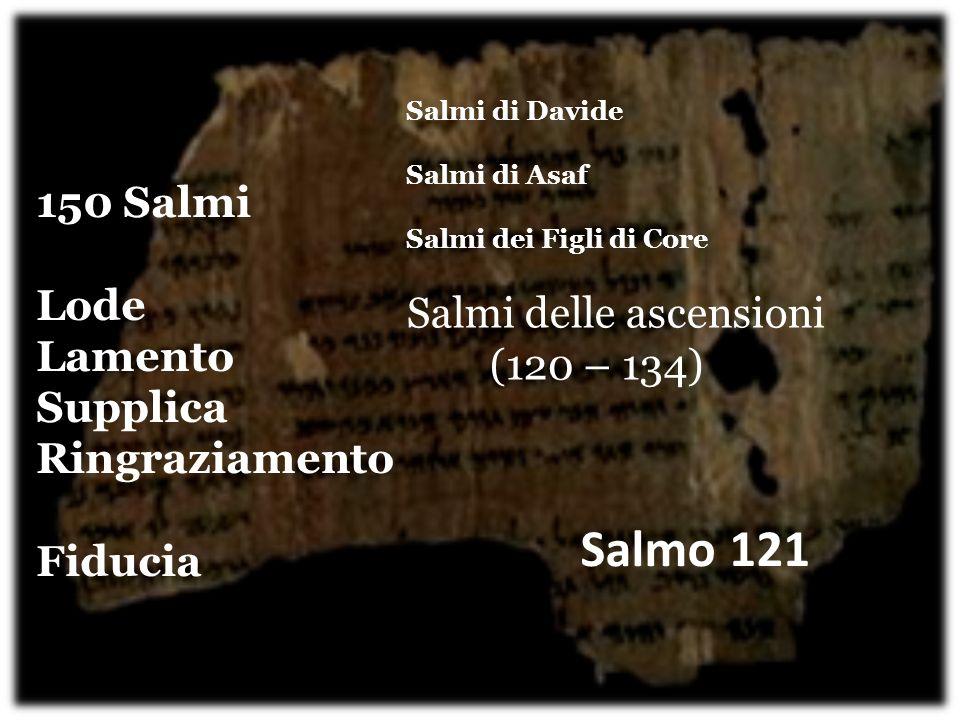 150 Salmi Lode Lamento Supplica Ringraziamento Fiducia Salmi di Davide Salmi di Asaf Salmi dei Figli di Core Salmi delle ascensioni (120 – 134) Salmo 121