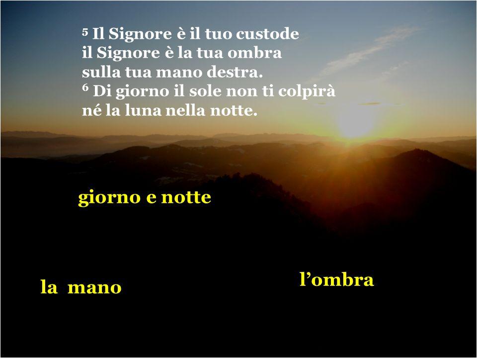 5 Il Signore è il tuo custode il Signore è la tua ombra sulla tua mano destra. 6 Di giorno il sole non ti colpirà né la luna nella notte. giorno e not