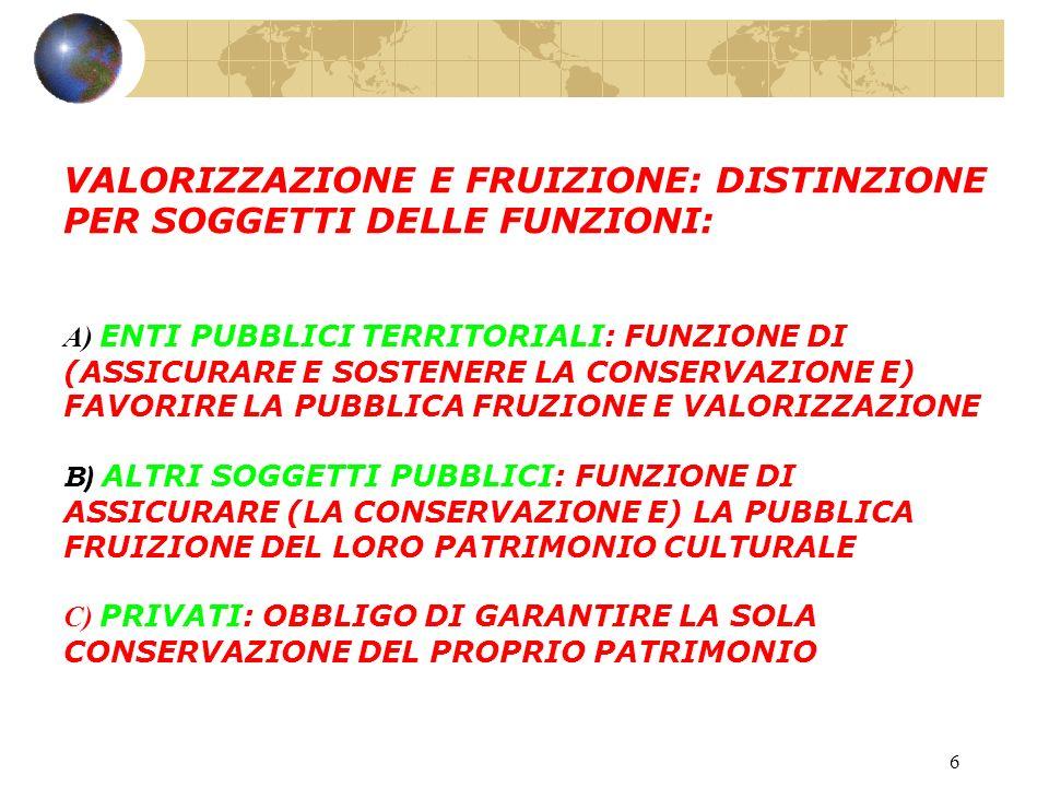 6 VALORIZZAZIONE E FRUIZIONE: DISTINZIONE PER SOGGETTI DELLE FUNZIONI: A) ENTI PUBBLICI TERRITORIALI: FUNZIONE DI (ASSICURARE E SOSTENERE LA CONSERVAZIONE E) FAVORIRE LA PUBBLICA FRUZIONE E VALORIZZAZIONE B) ALTRI SOGGETTI PUBBLICI: FUNZIONE DI ASSICURARE (LA CONSERVAZIONE E) LA PUBBLICA FRUIZIONE DEL LORO PATRIMONIO CULTURALE C) PRIVATI: OBBLIGO DI GARANTIRE LA SOLA CONSERVAZIONE DEL PROPRIO PATRIMONIO