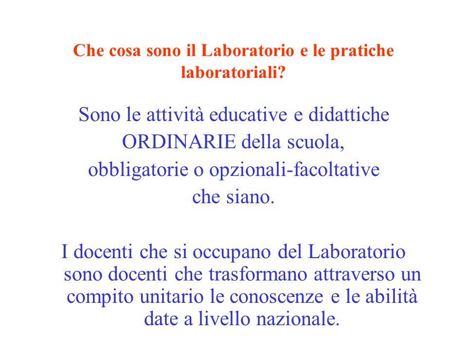 Che cosa sono il Laboratorio e le pratiche laboratoriali? Sono le attività educative e didattiche ORDINARIE della scuola, obbligatorie o opzionali-fac