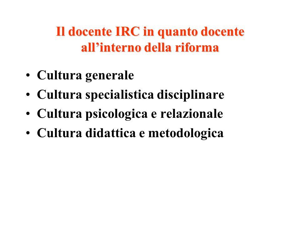 Il docente IRC in quanto docente allinterno della riforma Cultura generale Cultura specialistica disciplinare Cultura psicologica e relazionale Cultur