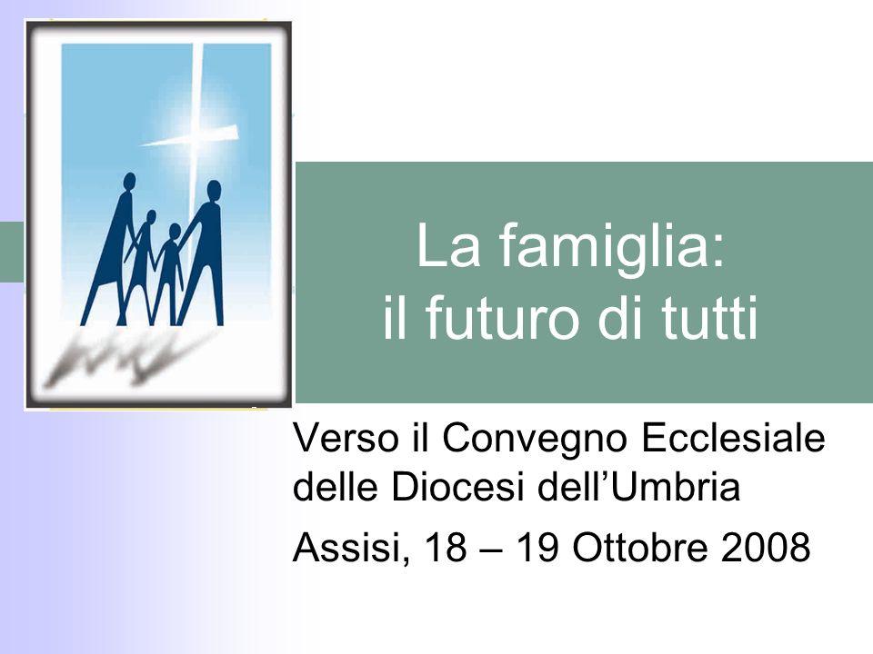 La famiglia: il futuro di tutti Verso il Convegno Ecclesiale delle Diocesi dellUmbria Assisi, 18 – 19 Ottobre 2008