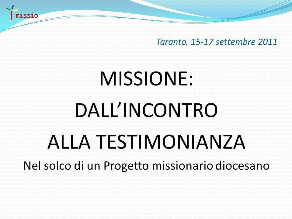 Taranto, 15-17 settembre 2011 MISSIONE: DALLINCONTRO ALLA TESTIMONIANZA Nel solco di un Progetto missionario diocesano