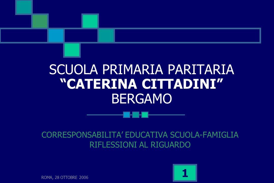 ROMA, 28 OTTOBRE 2006 1 SCUOLA PRIMARIA PARITARIA CATERINA CITTADINI BERGAMO CORRESPONSABILITA EDUCATIVA SCUOLA-FAMIGLIA RIFLESSIONI AL RIGUARDO
