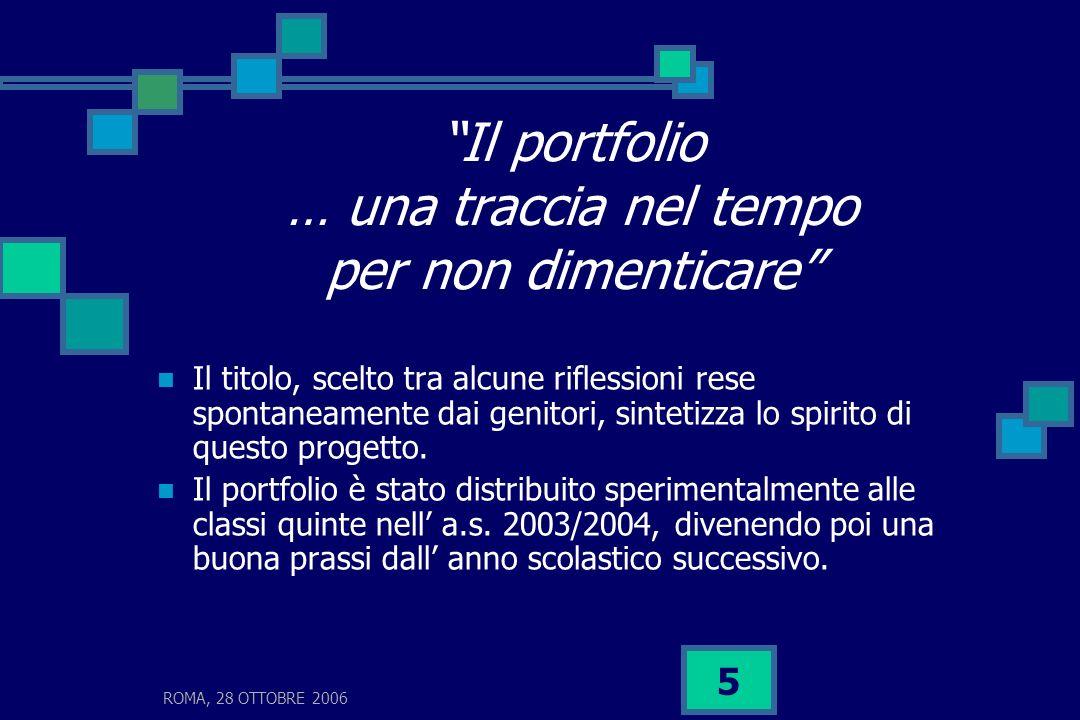 ROMA, 28 OTTOBRE 2006 5 Il portfolio … una traccia nel tempo per non dimenticare Il titolo, scelto tra alcune riflessioni rese spontaneamente dai geni