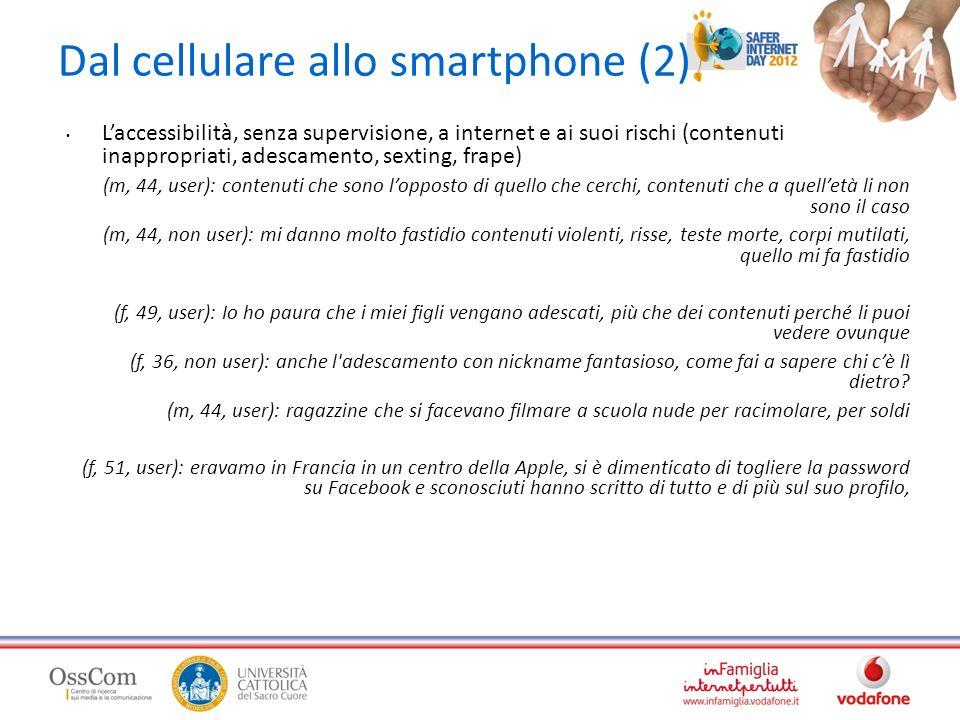 Dal cellulare allo smartphone (2) Laccessibilità, senza supervisione, a internet e ai suoi rischi (contenuti inappropriati, adescamento, sexting, frape) (m, 44, user): contenuti che sono lopposto di quello che cerchi, contenuti che a quelletà li non sono il caso (m, 44, non user): mi danno molto fastidio contenuti violenti, risse, teste morte, corpi mutilati, quello mi fa fastidio (f, 49, user): Io ho paura che i miei figli vengano adescati, più che dei contenuti perché li puoi vedere ovunque (f, 36, non user): anche l adescamento con nickname fantasioso, come fai a sapere chi cè lì dietro.