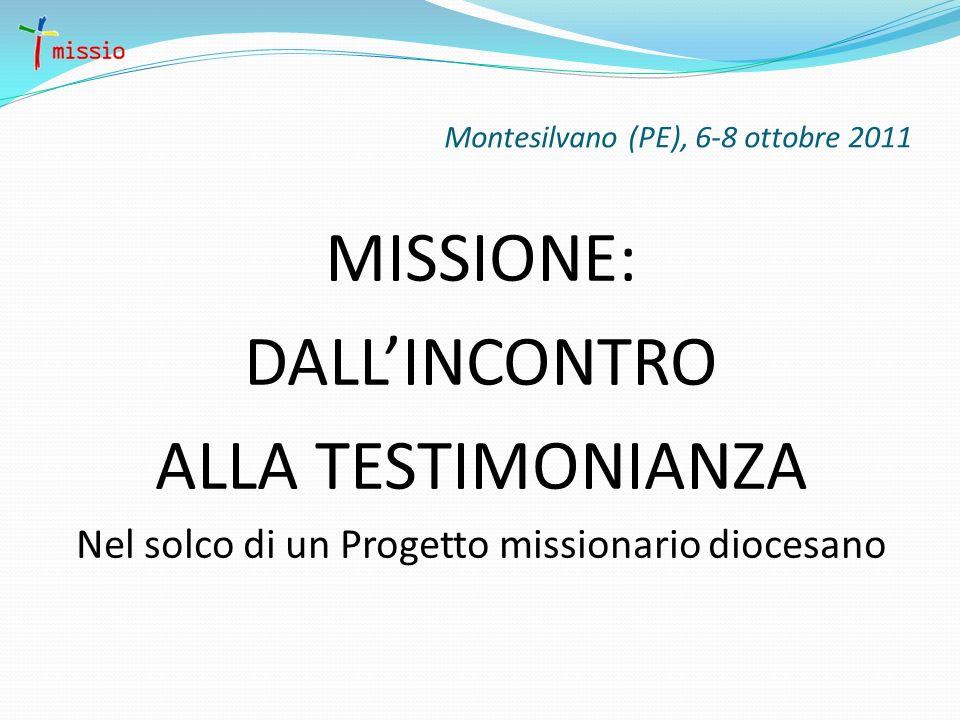 Montesilvano (PE), 6-8 ottobre 2011 MISSIONE: DALLINCONTRO ALLA TESTIMONIANZA Nel solco di un Progetto missionario diocesano