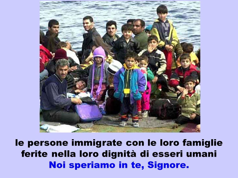 le persone immigrate con le loro famiglie ferite nella loro dignità di esseri umani Noi speriamo in te, Signore.