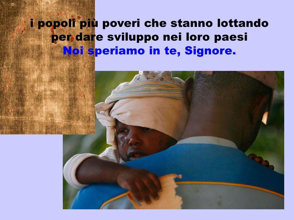i popoli più poveri che stanno lottando per dare sviluppo nei loro paesi Noi speriamo in te, Signore.