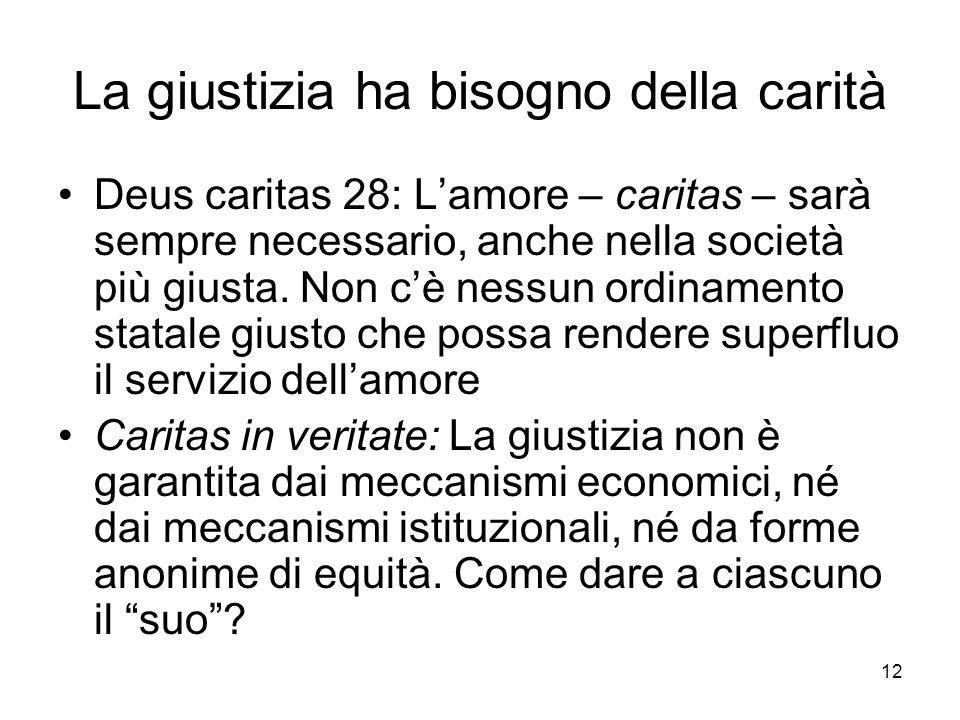 12 La giustizia ha bisogno della carità Deus caritas 28: Lamore – caritas – sarà sempre necessario, anche nella società più giusta.