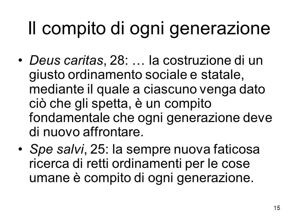 15 Il compito di ogni generazione Deus caritas, 28: … la costruzione di un giusto ordinamento sociale e statale, mediante il quale a ciascuno venga dato ciò che gli spetta, è un compito fondamentale che ogni generazione deve di nuovo affrontare.