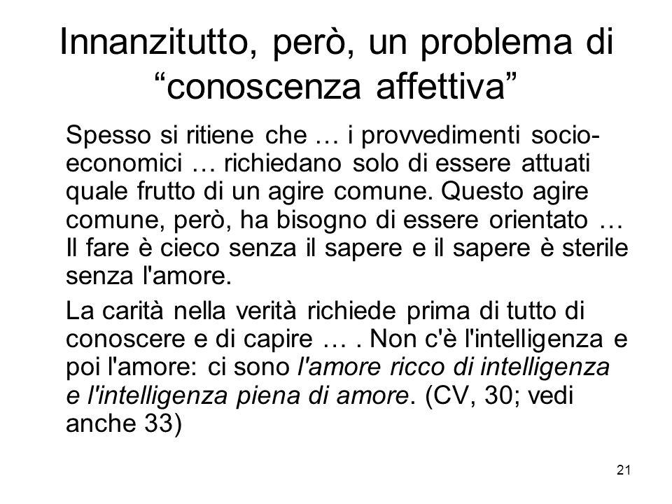 21 Innanzitutto, però, un problema di conoscenza affettiva Spesso si ritiene che … i provvedimenti socio- economici … richiedano solo di essere attuati quale frutto di un agire comune.