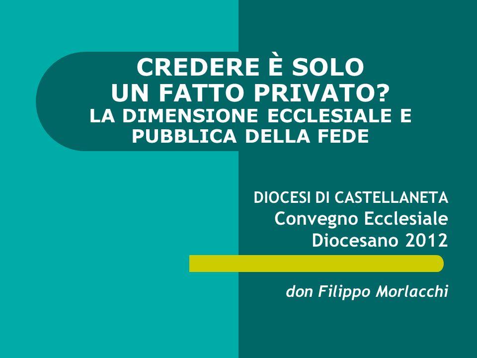 CREDERE È SOLO UN FATTO PRIVATO? LA DIMENSIONE ECCLESIALE E PUBBLICA DELLA FEDE DIOCESI DI CASTELLANETA Convegno Ecclesiale Diocesano 2012 don Filippo