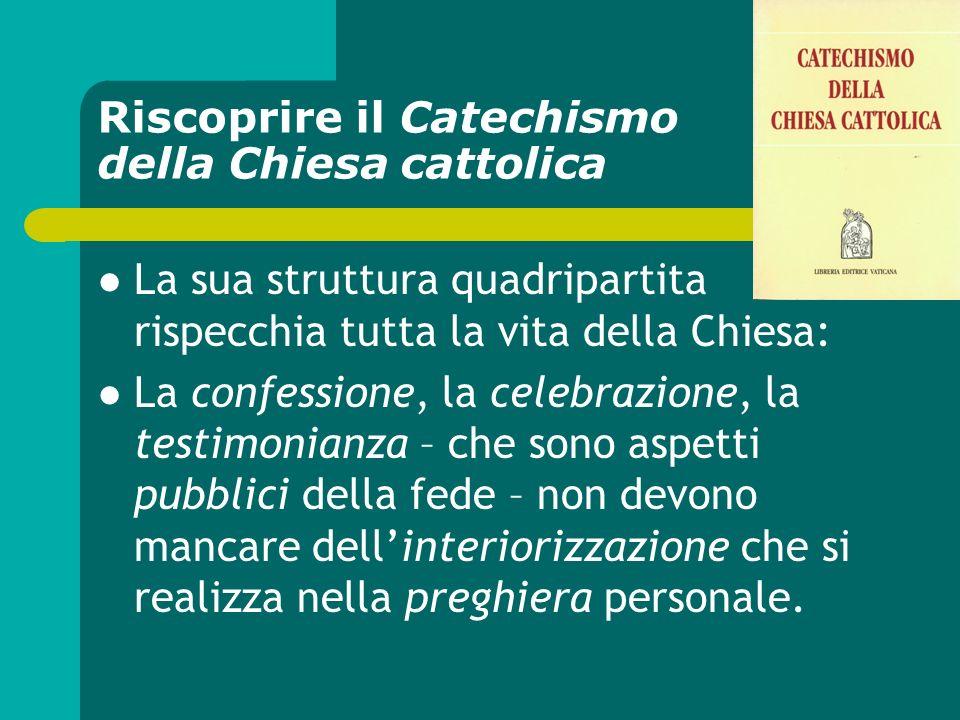 Riscoprire il Catechismo della Chiesa cattolica La sua struttura quadripartita rispecchia tutta la vita della Chiesa: La confessione, la celebrazione,