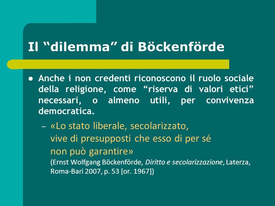 Il dilemma di Böckenförde Anche i non credenti riconoscono il ruolo sociale della religione, come riserva di valori etici necessari, o almeno utili, p