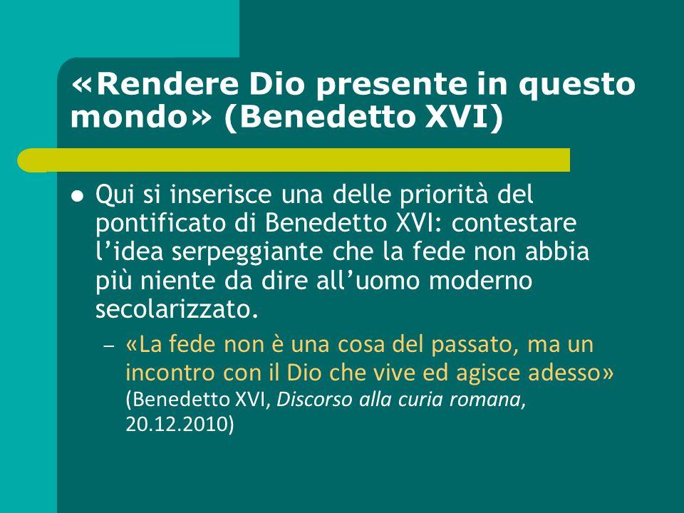 «Rendere Dio presente in questo mondo» (Benedetto XVI) Qui si inserisce una delle priorità del pontificato di Benedetto XVI: contestare lidea serpeggi