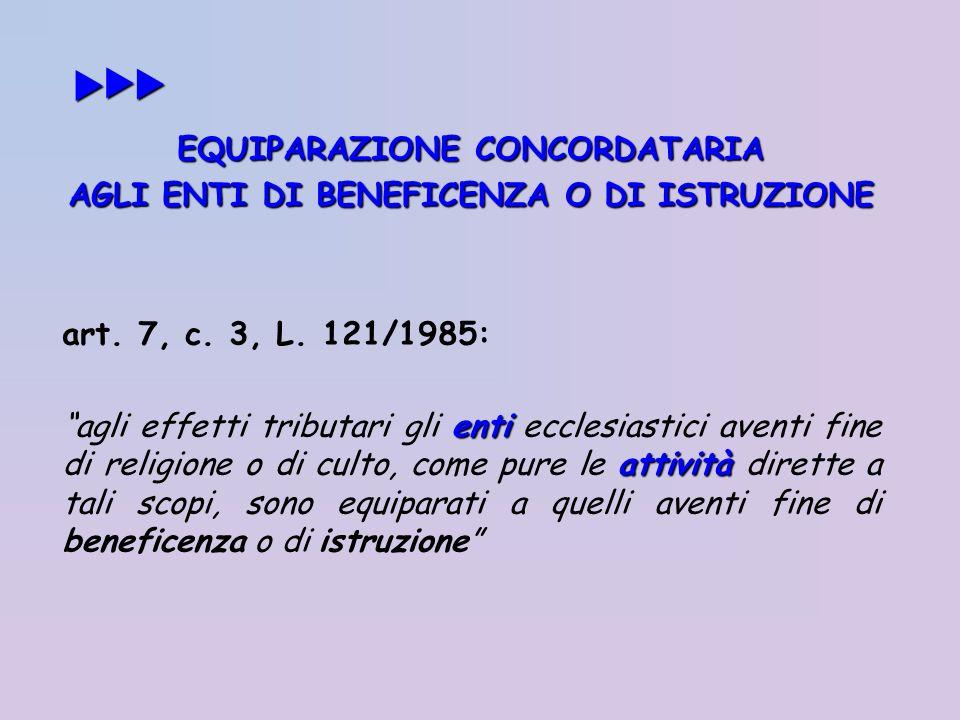 EQUIPARAZIONE CONCORDATARIA AGLI ENTI DI BENEFICENZA O DI ISTRUZIONE art. 7, c. 3, L. 121/1985: enti attività agli effetti tributari gli enti ecclesia