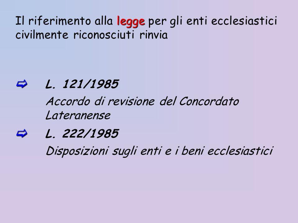 legge Il riferimento alla legge per gli enti ecclesiastici civilmente riconosciuti rinvia L. 121/1985 Accordo di revisione del Concordato Lateranense