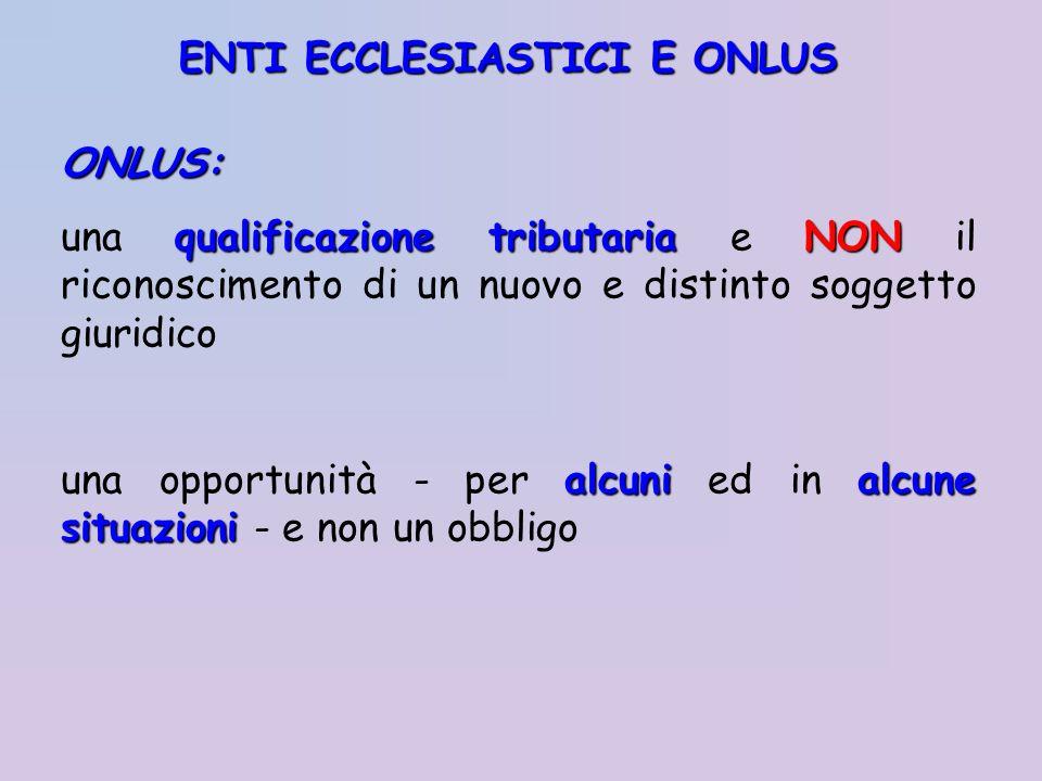ENTI ECCLESIASTICI E ONLUS ONLUS: qualificazione tributariaNON una qualificazione tributaria e NON il riconoscimento di un nuovo e distinto soggetto g
