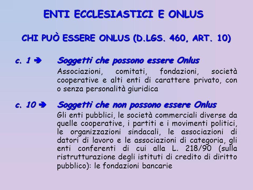 CHI PUÒ ESSERE ONLUS (D.LGS. 460, ART. 10) c. 1 Soggetti che possono essere Onlus Associazioni, comitati, fondazioni, società cooperative e alti enti