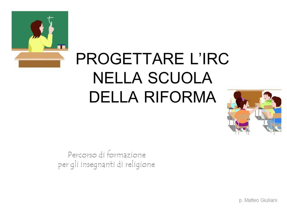 PROGETTARE LIRC NELLA SCUOLA DELLA RIFORMA Percorso di formazione per gli insegnanti di religione p. Matteo Giuliani
