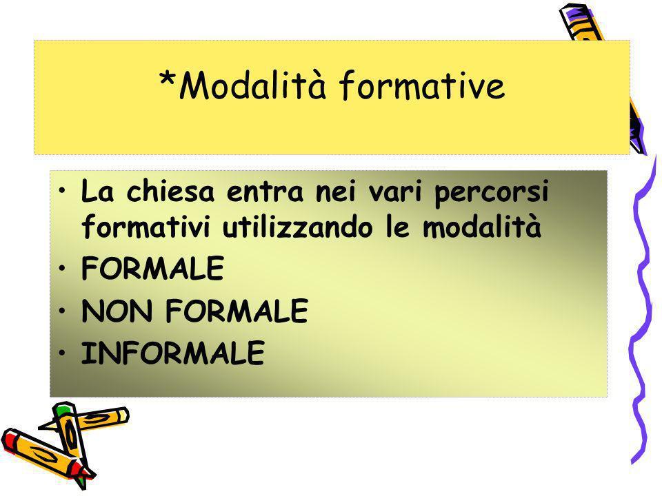 *Modalità formative La chiesa entra nei vari percorsi formativi utilizzando le modalità FORMALE NON FORMALE INFORMALE